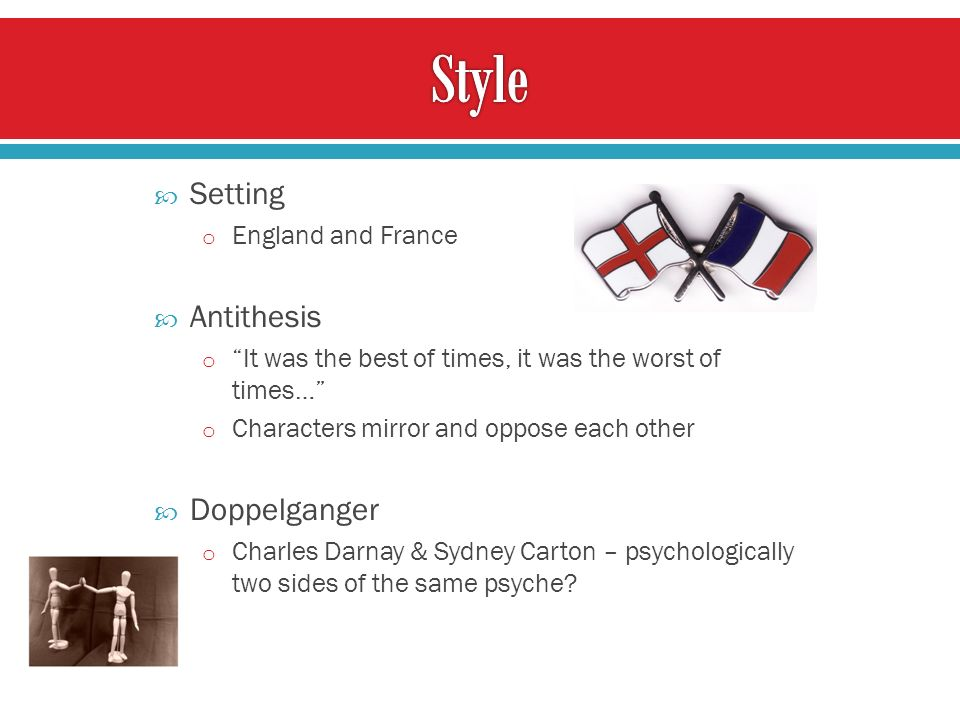 Setting o England and France Antithesis o It was the best of times, it was the worst of times… o Characters mirror and oppose each other Doppelganger o Charles Darnay & Sydney Carton – psychologically two sides of the same psyche