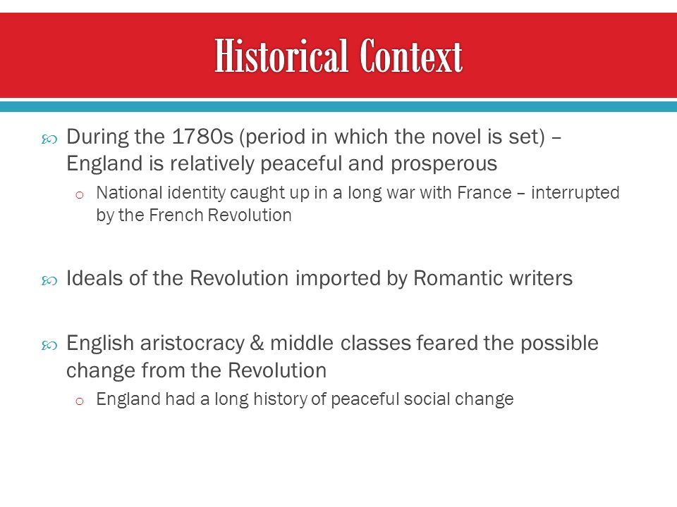 During the 1780s (period in which the novel is set) – England is relatively peaceful and prosperous o National identity caught up in a long war with France – interrupted by the French Revolution Ideals of the Revolution imported by Romantic writers English aristocracy & middle classes feared the possible change from the Revolution o England had a long history of peaceful social change