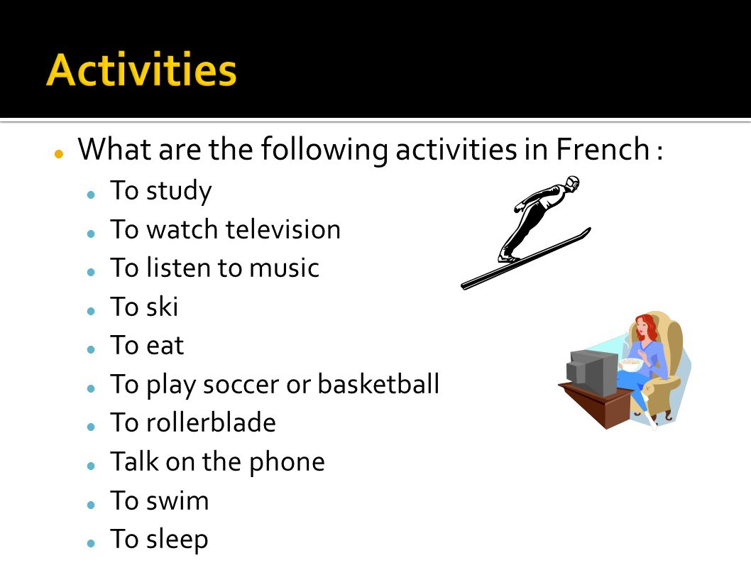 What are the following activities in French : To study To watch television To listen to music To ski To eat To play soccer or basketball To rollerblade Talk on the phone To swim To sleep