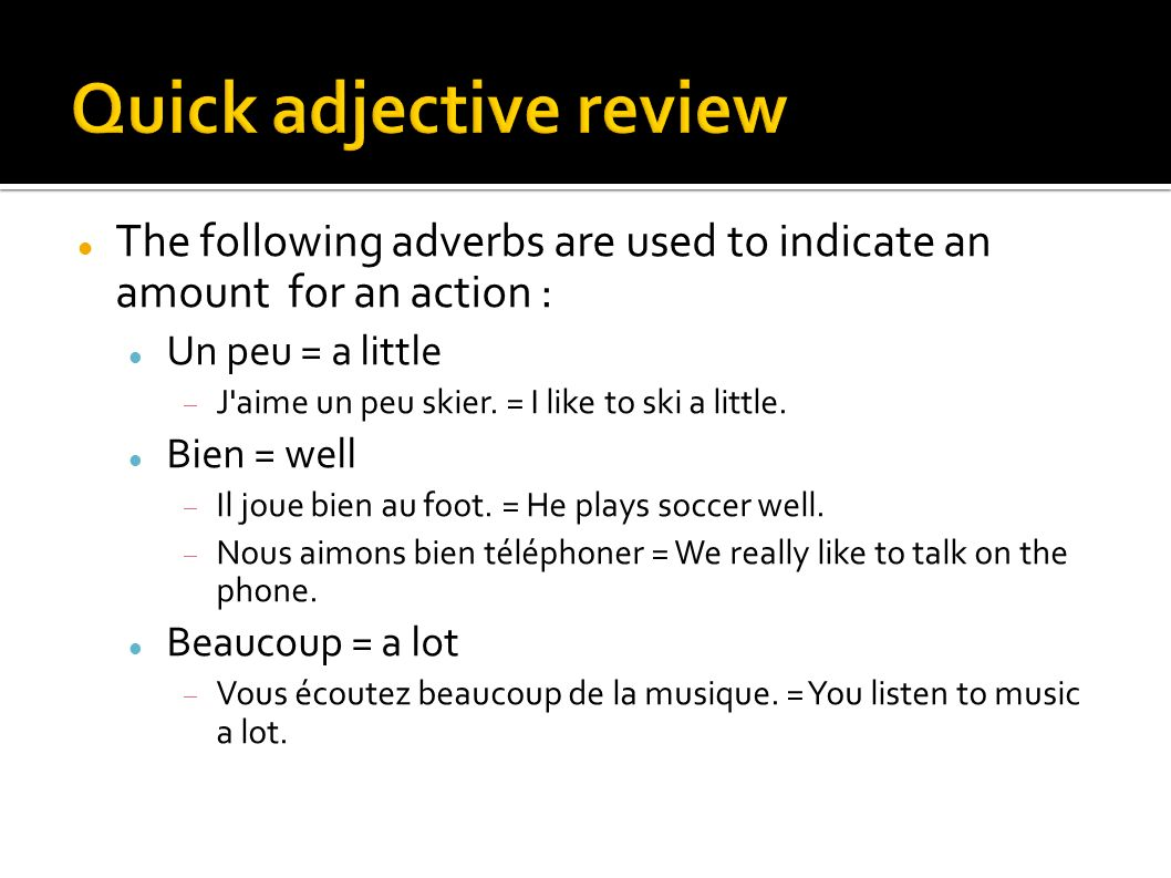 The following adverbs are used to indicate an amount for an action : Un peu = a little J aime un peu skier.