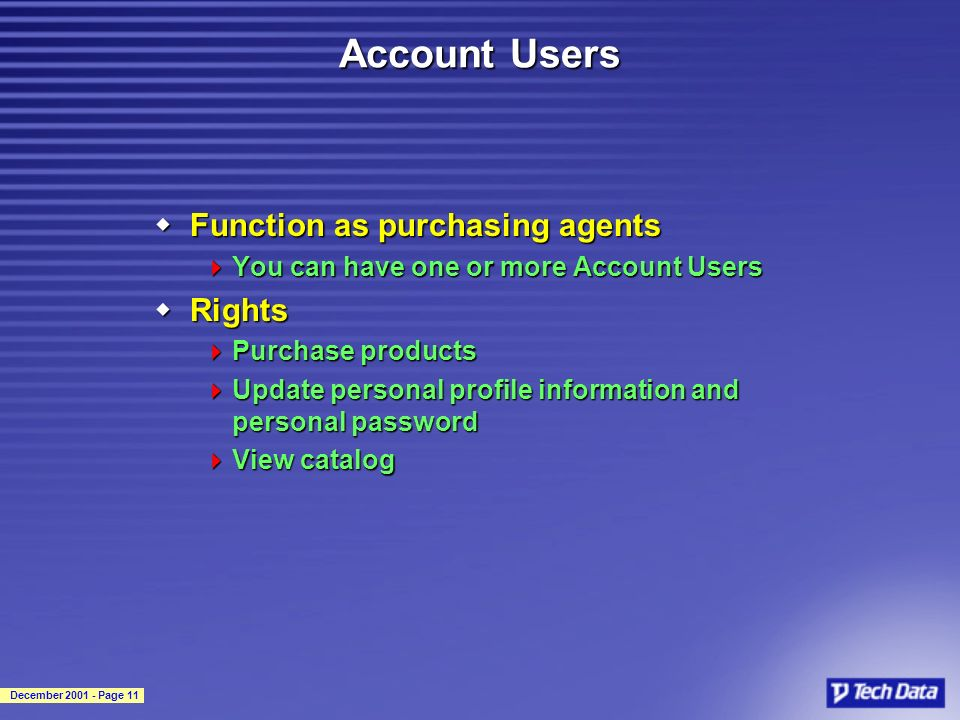 December 2001 - Page 11 Account Users wFunction as purchasing agents You can have one or more Account Users You can have one or more Account Users wRights Purchase products Purchase products Update personal profile information and personal password Update personal profile information and personal password View catalog View catalog