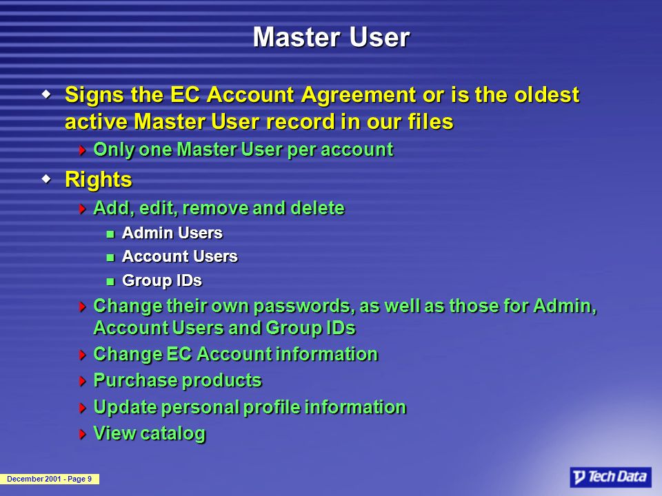 December 2001 - Page 9 Master User wSigns the EC Account Agreement or is the oldest active Master User record in our files Only one Master User per account Only one Master User per account wRights Add, edit, remove and delete Add, edit, remove and delete Admin Users Admin Users Account Users Account Users Group IDs Group IDs Change their own passwords, as well as those for Admin, Account Users and Group IDs Change their own passwords, as well as those for Admin, Account Users and Group IDs Change EC Account information Change EC Account information Purchase products Purchase products Update personal profile information Update personal profile information View catalog View catalog