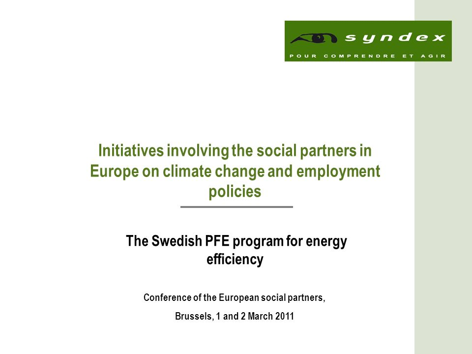 1 Initiatives involving the social partners in Europe on climate change and employment policies The Swedish PFE program for energy efficiency Conference of the European social partners, Brussels, 1 and 2 March 2011