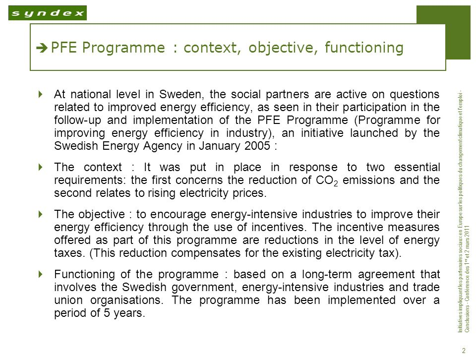 Initiatives impliquant les partenaires sociaux en Europe sur les politiques du changement climatique et lemploi - Conclusions - Conférence des 1 er et 2 mars 2011 2 PFE Programme : context, objective, functioning At national level in Sweden, the social partners are active on questions related to improved energy efficiency, as seen in their participation in the follow-up and implementation of the PFE Programme (Programme for improving energy efficiency in industry), an initiative launched by the Swedish Energy Agency in January 2005 : The context : It was put in place in response to two essential requirements: the first concerns the reduction of CO 2 emissions and the second relates to rising electricity prices.