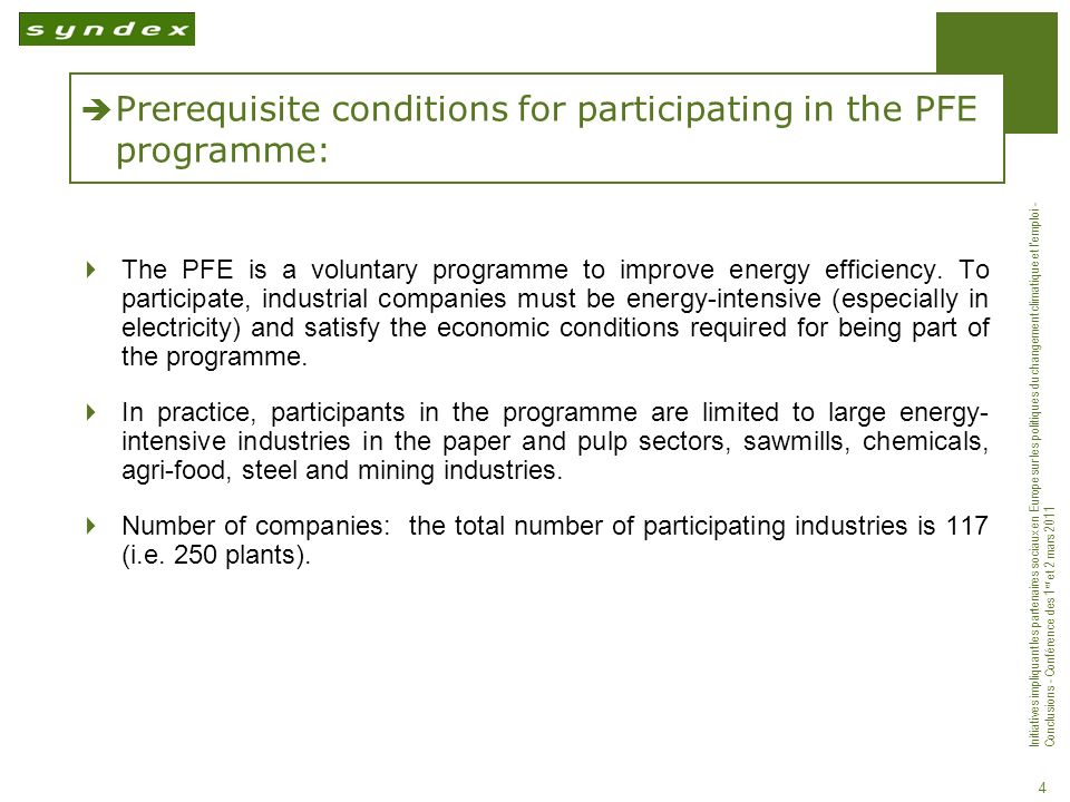 Initiatives impliquant les partenaires sociaux en Europe sur les politiques du changement climatique et lemploi - Conclusions - Conférence des 1 er et 2 mars 2011 4 Prerequisite conditions for participating in the PFE programme: The PFE is a voluntary programme to improve energy efficiency.
