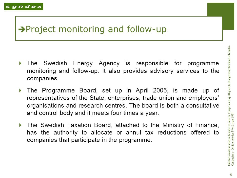 Initiatives impliquant les partenaires sociaux en Europe sur les politiques du changement climatique et lemploi - Conclusions - Conférence des 1 er et 2 mars 2011 5 Project monitoring and follow-up The Swedish Energy Agency is responsible for programme monitoring and follow-up.