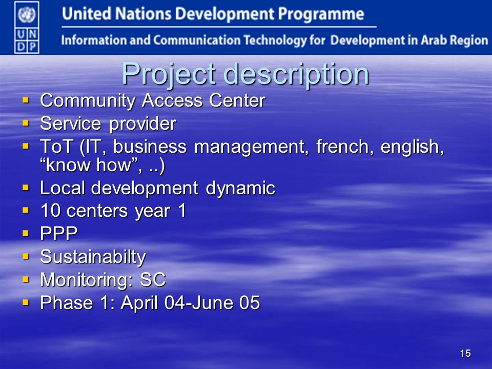 15 Project description Community Access Center Community Access Center Service provider Service provider ToT (IT, business management, french, english, know how,..) ToT (IT, business management, french, english, know how,..) Local development dynamic Local development dynamic 10 centers year 1 10 centers year 1 PPP PPP Sustainabilty Sustainabilty Monitoring: SC Monitoring: SC Phase 1: April 04-June 05 Phase 1: April 04-June 05