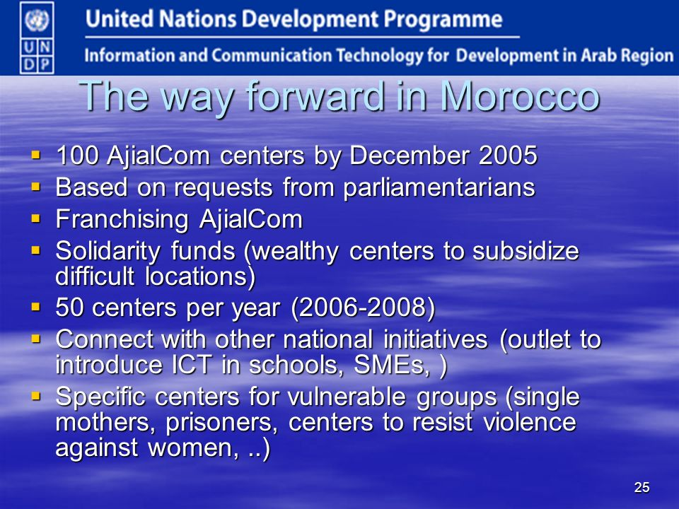 25 The way forward in Morocco 100 AjialCom centers by December AjialCom centers by December 2005 Based on requests from parliamentarians Based on requests from parliamentarians Franchising AjialCom Franchising AjialCom Solidarity funds (wealthy centers to subsidize difficult locations) Solidarity funds (wealthy centers to subsidize difficult locations) 50 centers per year ( ) 50 centers per year ( ) Connect with other national initiatives (outlet to introduce ICT in schools, SMEs, ) Connect with other national initiatives (outlet to introduce ICT in schools, SMEs, ) Specific centers for vulnerable groups (single mothers, prisoners, centers to resist violence against women,..) Specific centers for vulnerable groups (single mothers, prisoners, centers to resist violence against women,..)