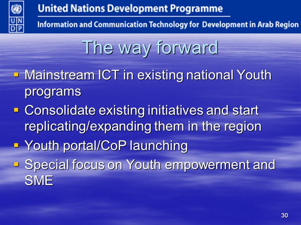 30 The way forward Mainstream ICT in existing national Youth programs Mainstream ICT in existing national Youth programs Consolidate existing initiatives and start replicating/expanding them in the region Consolidate existing initiatives and start replicating/expanding them in the region Youth portal/CoP launching Youth portal/CoP launching Special focus on Youth empowerment and SME Special focus on Youth empowerment and SME