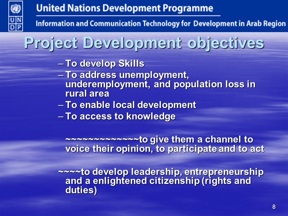 8 Project Development objectives –To develop Skills –To address unemployment, underemployment, and population loss in rural area –To enable local development –To access to knowledge ~~~~~~~~~~~~~to give them a channel to voice their opinion, to participate and to act ~~~~to develop leadership, entrepreneurship and a enlightened citizenship (rights and duties)