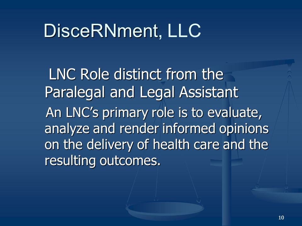 10 LNC Role distinct from the Paralegal and Legal Assistant LNC Role distinct from the Paralegal and Legal Assistant An LNCs primary role is to evaluate, analyze and render informed opinions on the delivery of health care and the resulting outcomes.