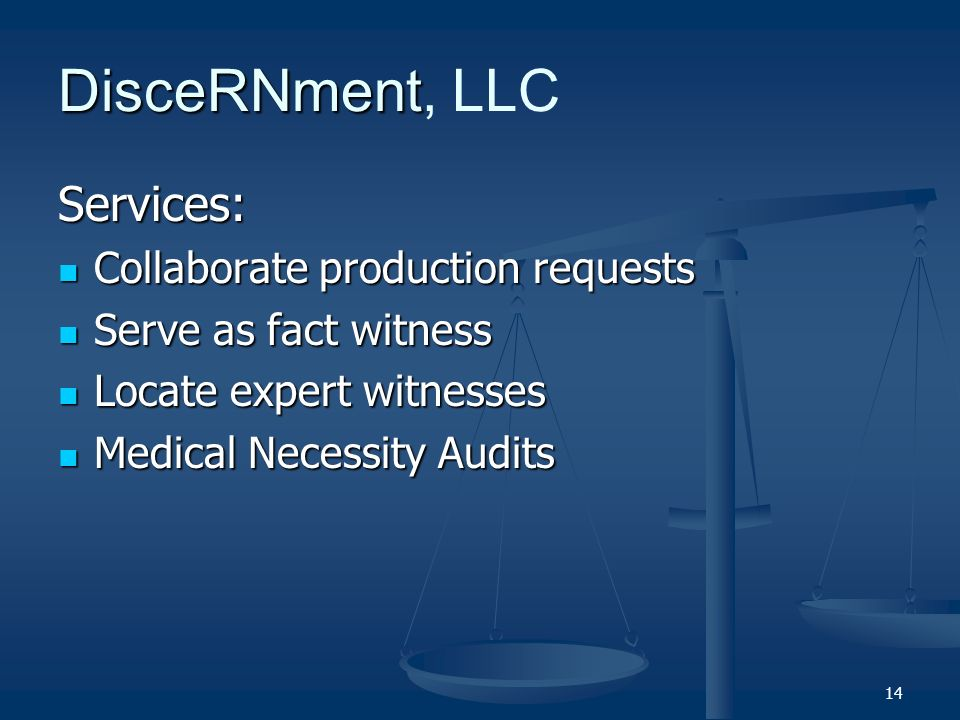 14 DisceRNment DisceRNment, LLC Services: Collaborate production requests Collaborate production requests Serve as fact witness Serve as fact witness Locate expert witnesses Locate expert witnesses Medical Necessity Audits Medical Necessity Audits