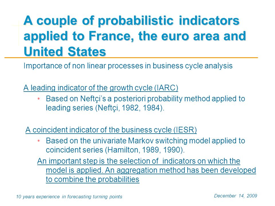 December 14, years experience in forecasting turning points A couple of probabilistic indicators applied to France, the euro area and United States Importance of non linear processes in business cycle analysis A leading indicator of the growth cycle (IARC) Based on Neftçis a posteriori probability method applied to leading series (Neftçi, 1982, 1984).