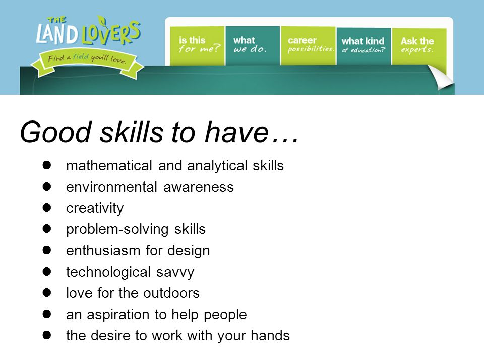 Good skills to have… mathematical and analytical skills environmental awareness creativity problem-solving skills enthusiasm for design technological savvy love for the outdoors an aspiration to help people the desire to work with your hands