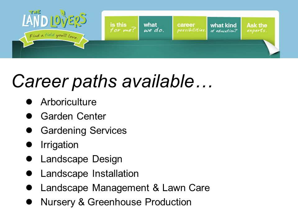 Career paths available… Arboriculture Garden Center Gardening Services Irrigation Landscape Design Landscape Installation Landscape Management & Lawn Care Nursery & Greenhouse Production