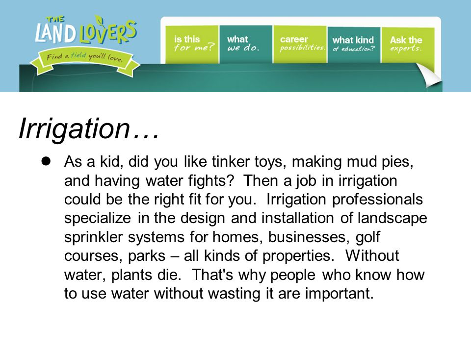 Irrigation… As a kid, did you like tinker toys, making mud pies, and having water fights.