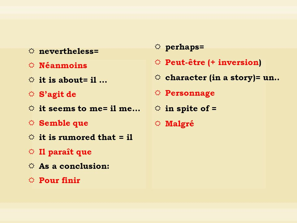 nevertheless= Néanmoins it is about= il … Sagit de it seems to me= il me… Semble que it is rumored that = il Il paraît que As a conclusion: Pour finir perhaps= Peut-être (+ inversion) character (in a story)= un..