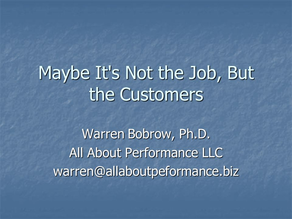 Maybe It s Not the Job, But the Customers Warren Bobrow, Ph.D.