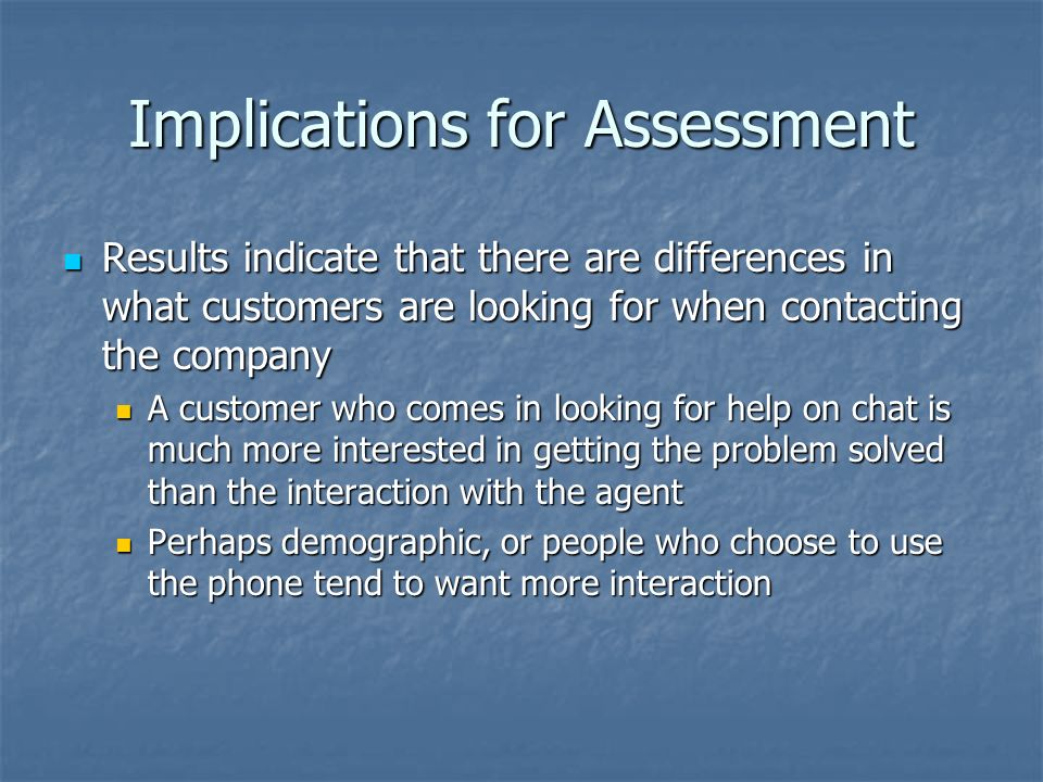 Implications for Assessment Results indicate that there are differences in what customers are looking for when contacting the company Results indicate that there are differences in what customers are looking for when contacting the company A customer who comes in looking for help on chat is much more interested in getting the problem solved than the interaction with the agent A customer who comes in looking for help on chat is much more interested in getting the problem solved than the interaction with the agent Perhaps demographic, or people who choose to use the phone tend to want more interaction Perhaps demographic, or people who choose to use the phone tend to want more interaction