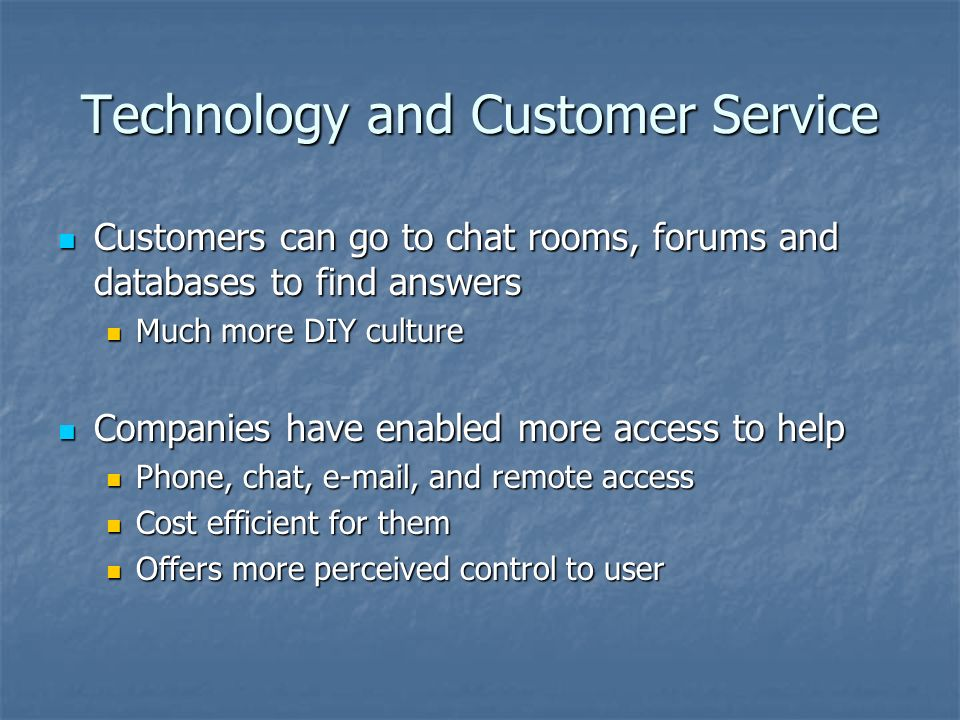 Technology and Customer Service Customers can go to chat rooms, forums and databases to find answers Customers can go to chat rooms, forums and databases to find answers Much more DIY culture Much more DIY culture Companies have enabled more access to help Companies have enabled more access to help Phone, chat,  , and remote access Phone, chat,  , and remote access Cost efficient for them Cost efficient for them Offers more perceived control to user Offers more perceived control to user