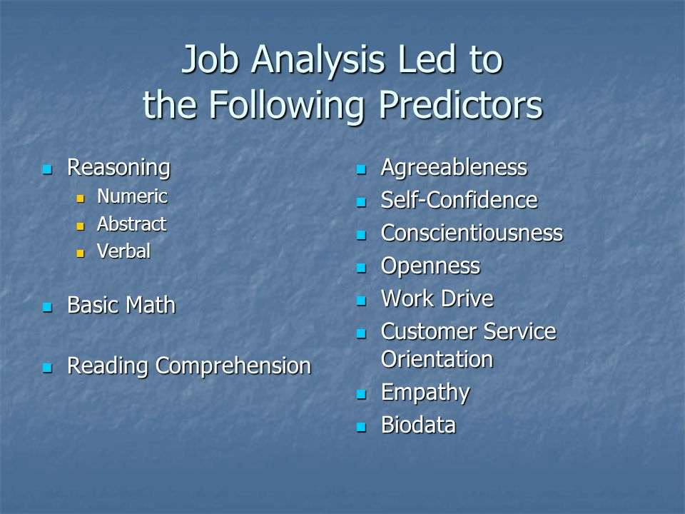 Job Analysis Led to the Following Predictors Reasoning Reasoning Numeric Numeric Abstract Abstract Verbal Verbal Basic Math Basic Math Reading Comprehension Reading Comprehension Agreeableness Agreeableness Self-Confidence Self-Confidence Conscientiousness Conscientiousness Openness Openness Work Drive Work Drive Customer Service Orientation Customer Service Orientation Empathy Empathy Biodata Biodata