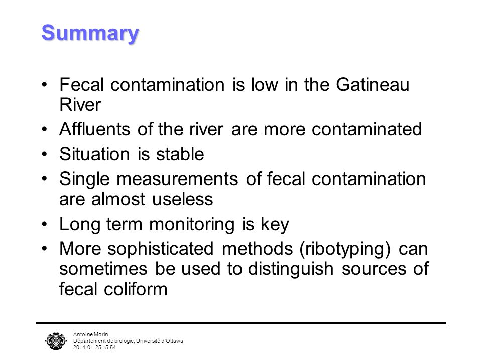 Antoine Morin Département de biologie, Université dOttawa :55 Summary Fecal contamination is low in the Gatineau River Affluents of the river are more contaminated Situation is stable Single measurements of fecal contamination are almost useless Long term monitoring is key More sophisticated methods (ribotyping) can sometimes be used to distinguish sources of fecal coliform