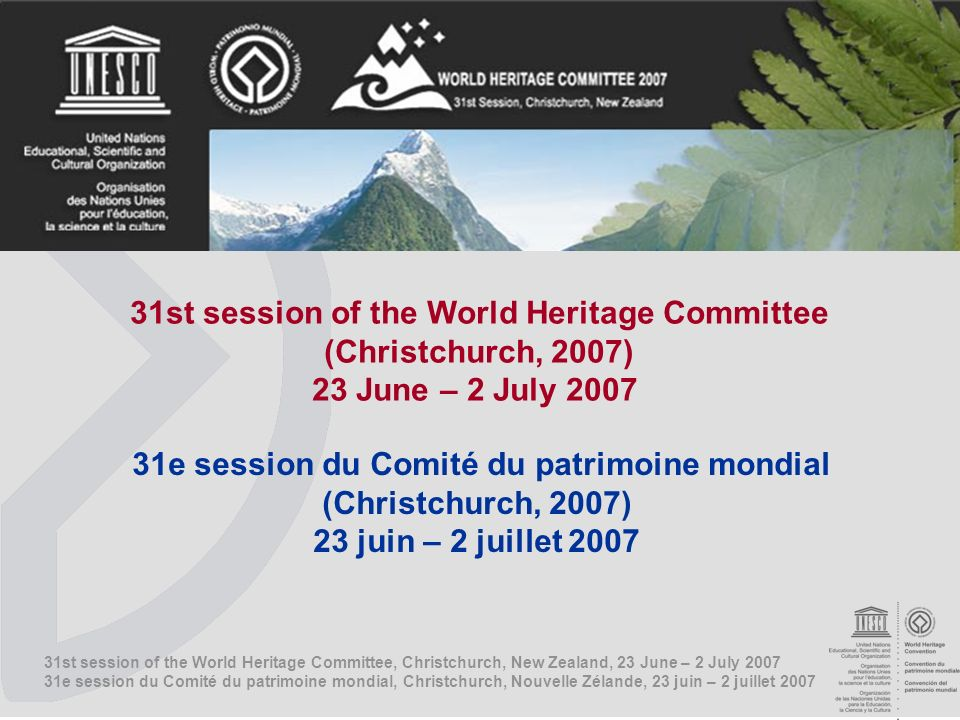 31st session of the World Heritage Committee, Christchurch, New Zealand, 23 June – 2 July e session du Comité du patrimoine mondial, Christchurch, Nouvelle Zélande, 23 juin – 2 juillet st session of the World Heritage Committee (Christchurch, 2007) 23 June – 2 July e session du Comité du patrimoine mondial (Christchurch, 2007) 23 juin – 2 juillet 2007
