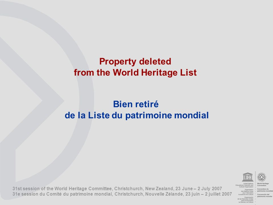 31st session of the World Heritage Committee, Christchurch, New Zealand, 23 June – 2 July e session du Comité du patrimoine mondial, Christchurch, Nouvelle Zélande, 23 juin – 2 juillet 2007 Property deleted from the World Heritage List Bien retiré de la Liste du patrimoine mondial