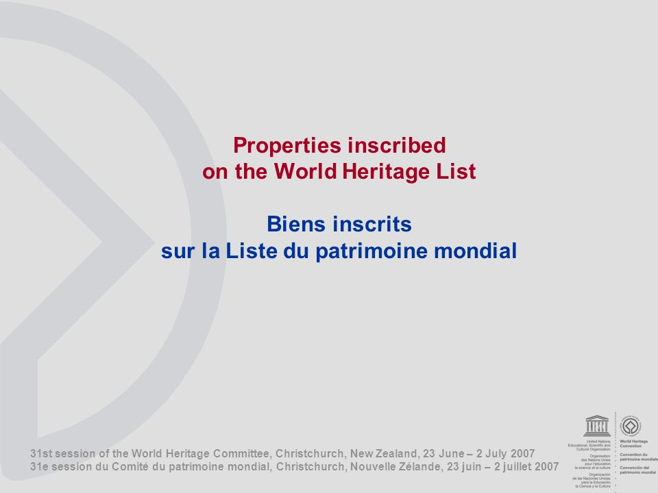 31st session of the World Heritage Committee, Christchurch, New Zealand, 23 June – 2 July e session du Comité du patrimoine mondial, Christchurch, Nouvelle Zélande, 23 juin – 2 juillet 2007 Properties inscribed on the World Heritage List Biens inscrits sur la Liste du patrimoine mondial