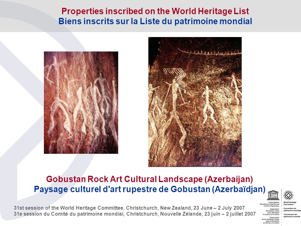31st session of the World Heritage Committee, Christchurch, New Zealand, 23 June – 2 July e session du Comité du patrimoine mondial, Christchurch, Nouvelle Zélande, 23 juin – 2 juillet 2007 Gobustan Rock Art Cultural Landscape (Azerbaijan) Paysage culturel d art rupestre de Gobustan (Azerbaïdjan) Properties inscribed on the World Heritage List Biens inscrits sur la Liste du patrimoine mondial
