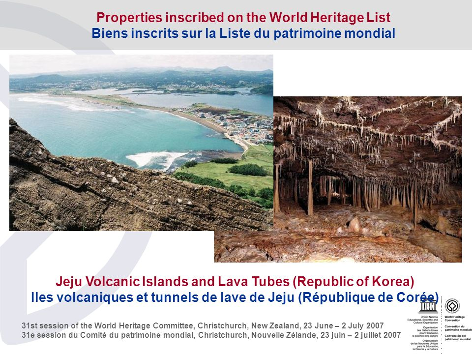 31st session of the World Heritage Committee, Christchurch, New Zealand, 23 June – 2 July e session du Comité du patrimoine mondial, Christchurch, Nouvelle Zélande, 23 juin – 2 juillet 2007 Jeju Volcanic Islands and Lava Tubes (Republic of Korea) Iles volcaniques et tunnels de lave de Jeju (République de Corée) Properties inscribed on the World Heritage List Biens inscrits sur la Liste du patrimoine mondial