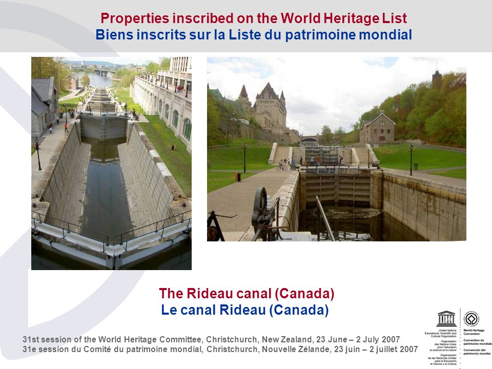 31st session of the World Heritage Committee, Christchurch, New Zealand, 23 June – 2 July e session du Comité du patrimoine mondial, Christchurch, Nouvelle Zélande, 23 juin – 2 juillet 2007 The Rideau canal (Canada) Le canal Rideau (Canada) Properties inscribed on the World Heritage List Biens inscrits sur la Liste du patrimoine mondial
