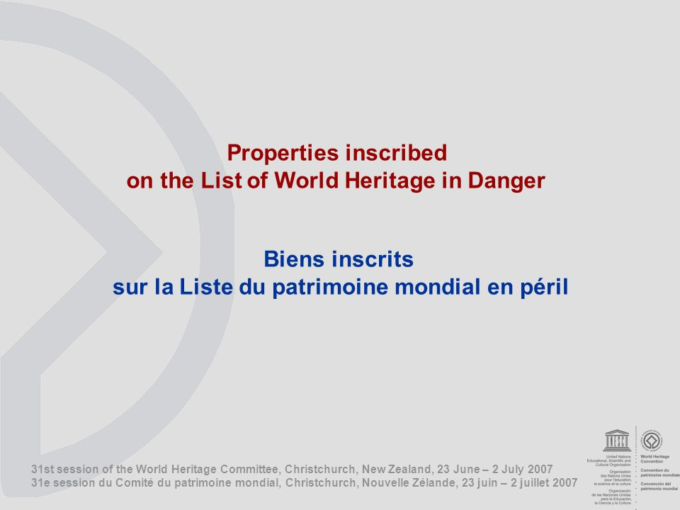 31st session of the World Heritage Committee, Christchurch, New Zealand, 23 June – 2 July e session du Comité du patrimoine mondial, Christchurch, Nouvelle Zélande, 23 juin – 2 juillet 2007 Properties inscribed on the List of World Heritage in Danger Biens inscrits sur la Liste du patrimoine mondial en péril