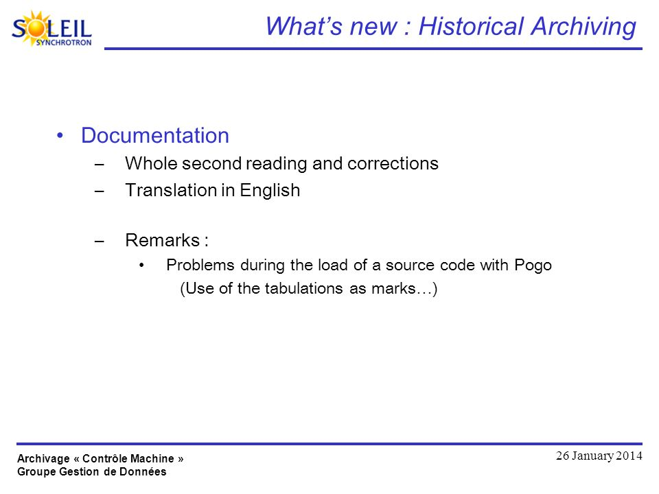 Archivage « Contrôle Machine » Groupe Gestion de Données 26 January 2014 Whats new : Historical Archiving Documentation –Whole second reading and corrections –Translation in English –Remarks : Problems during the load of a source code with Pogo (Use of the tabulations as marks…)