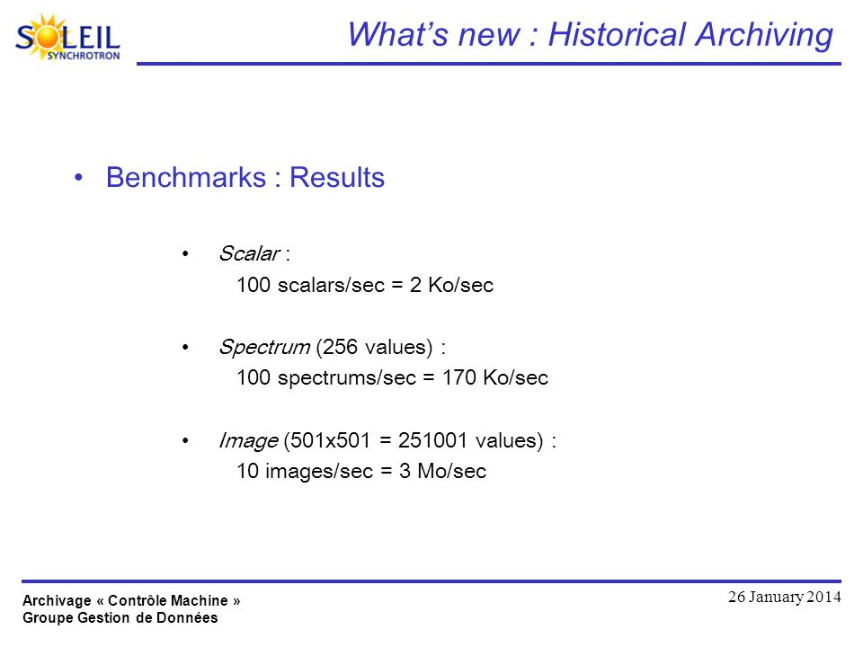 Archivage « Contrôle Machine » Groupe Gestion de Données 26 January 2014 Whats new : Historical Archiving Benchmarks : Results Scalar : 100 scalars/sec = 2 Ko/sec Spectrum (256 values) : 100 spectrums/sec = 170 Ko/sec Image (501x501 = values) : 10 images/sec = 3 Mo/sec