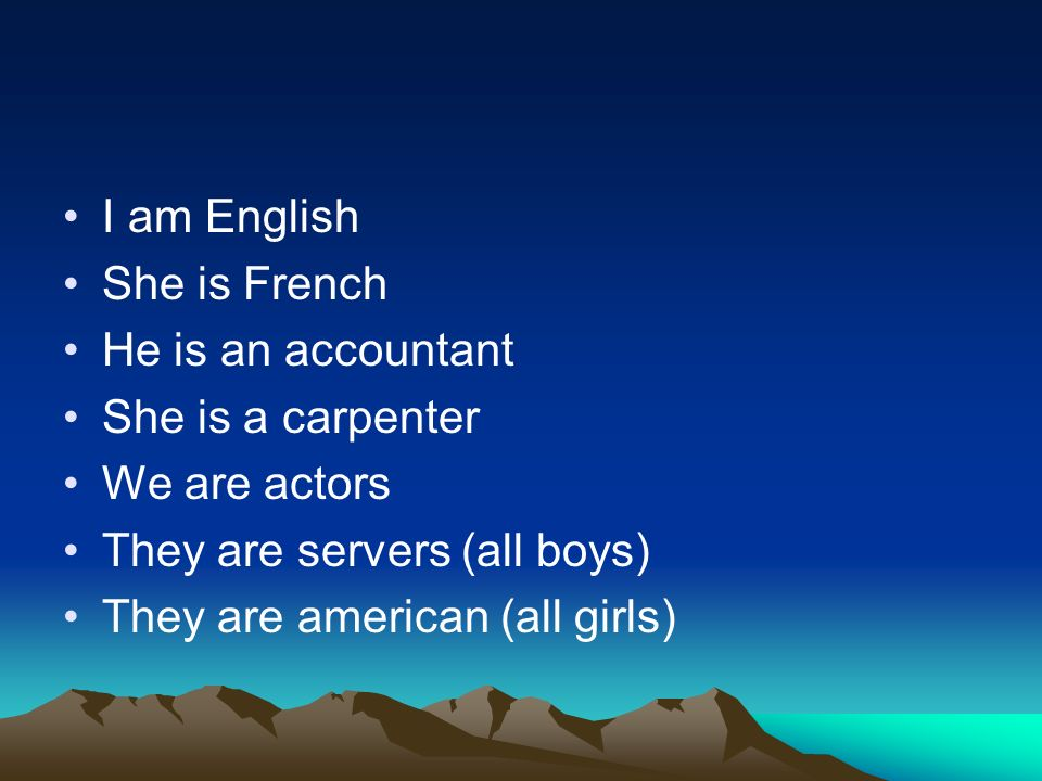 I am English She is French He is an accountant She is a carpenter We are actors They are servers (all boys) They are american (all girls)