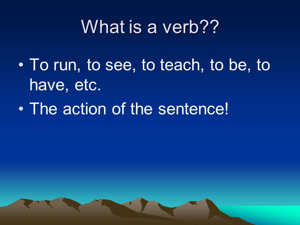 What is a verb To run, to see, to teach, to be, to have, etc. The action of the sentence!