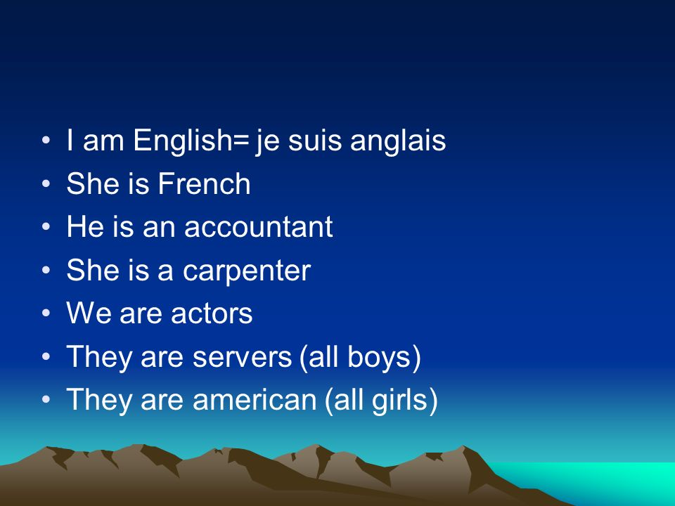 I am English= je suis anglais She is French He is an accountant She is a carpenter We are actors They are servers (all boys) They are american (all girls)