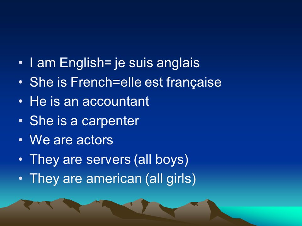 I am English= je suis anglais She is French=elle est française He is an accountant She is a carpenter We are actors They are servers (all boys) They are american (all girls)