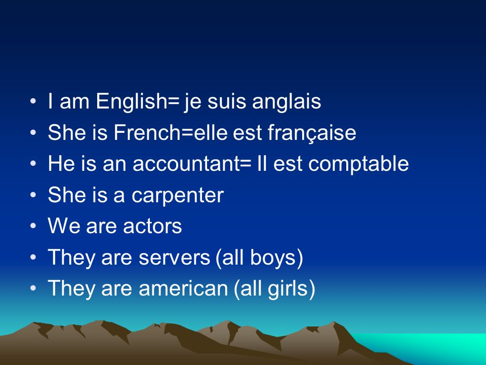 I am English= je suis anglais She is French=elle est française He is an accountant= Il est comptable She is a carpenter We are actors They are servers (all boys) They are american (all girls)