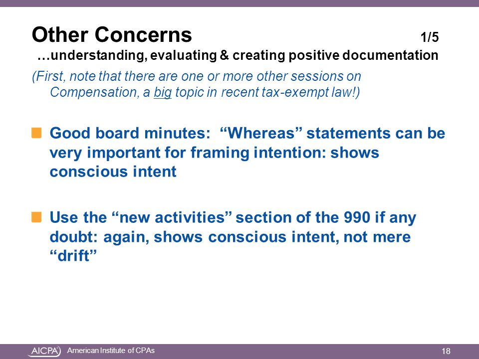 American Institute of CPAs Other Concerns 1/5 …understanding, evaluating & creating positive documentation (First, note that there are one or more other sessions on Compensation, a big topic in recent tax-exempt law!) Good board minutes: Whereas statements can be very important for framing intention: shows conscious intent Use the new activities section of the 990 if any doubt: again, shows conscious intent, not mere drift 18