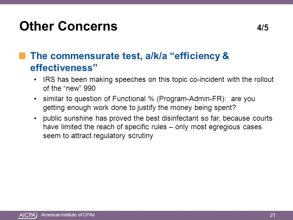American Institute of CPAs Other Concerns 4/5 The commensurate test, a/k/a efficiency & effectiveness IRS has been making speeches on this topic co-incident with the rollout of the new 990 similar to question of Functional % (Program-Admin-FR): are you getting enough work done to justify the money being spent.