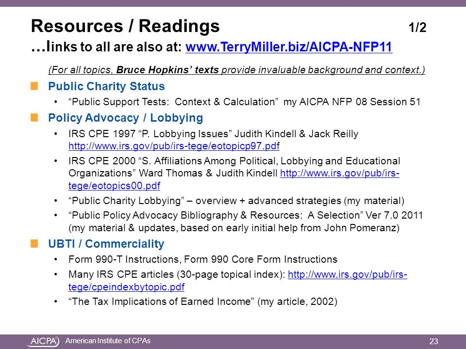 American Institute of CPAs Resources / Readings 1/2 …l inks to all are also at:   (For all topics, Bruce Hopkins texts provide invaluable background and context.) Public Charity Status Public Support Tests: Context & Calculation my AICPA NFP 08 Session 51 Policy Advocacy / Lobbying IRS CPE 1997 P.