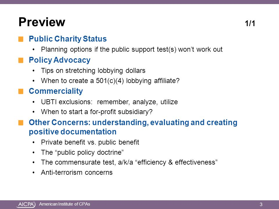 American Institute of CPAs Preview 1/1 Public Charity Status Planning options if the public support test(s) wont work out Policy Advocacy Tips on stretching lobbying dollars When to create a 501(c)(4) lobbying affiliate.