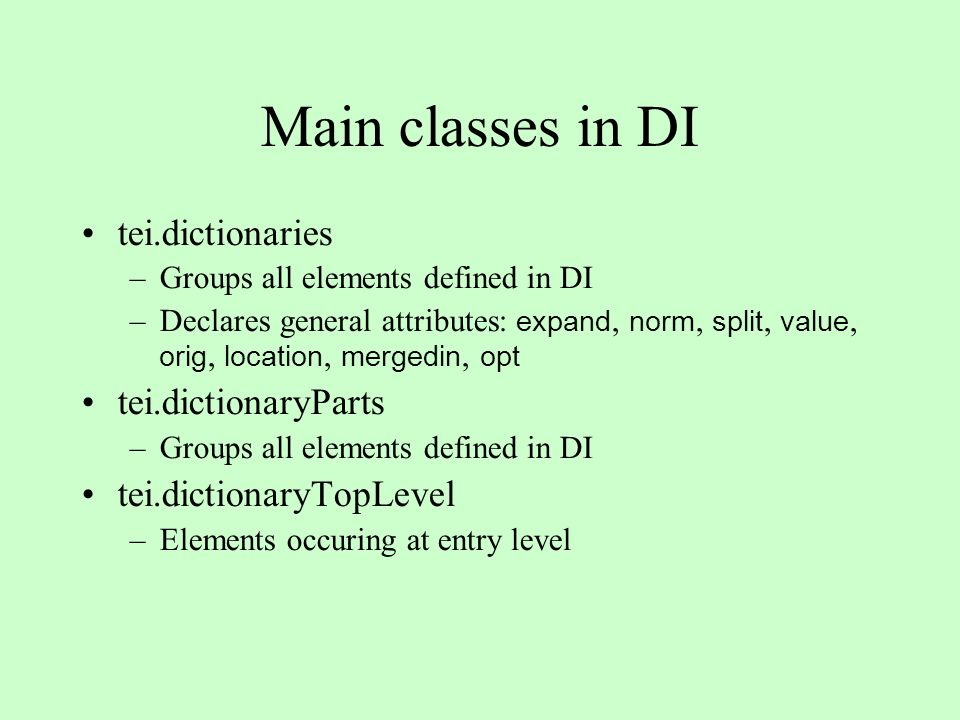 Main classes in DI tei.dictionaries –Groups all elements defined in DI –Declares general attributes: expand, norm, split, value, orig, location, mergedin, opt tei.dictionaryParts –Groups all elements defined in DI tei.dictionaryTopLevel –Elements occuring at entry level