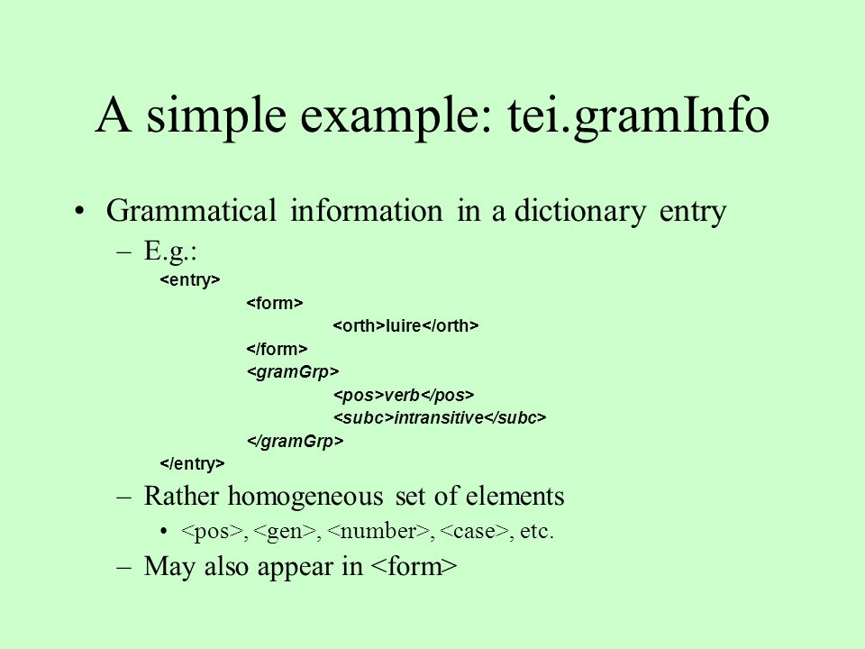 A simple example: tei.gramInfo Grammatical information in a dictionary entry –E.g.: luire verb intransitive –Rather homogeneous set of elements,,,, etc.