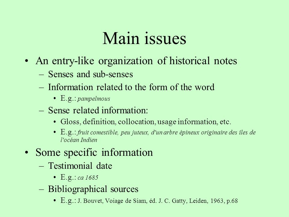 Main issues An entry-like organization of historical notes –Senses and sub-senses –Information related to the form of the word E.g.: pampelmous –Sense related information: Gloss, definition, collocation, usage information, etc.