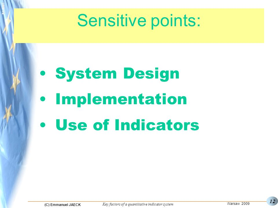 (C) Emmanuel JAECK Warsaw 2009 Key factors of a quantitative indicator system EJ Sensitive points: System Design Implementation Use of Indicators