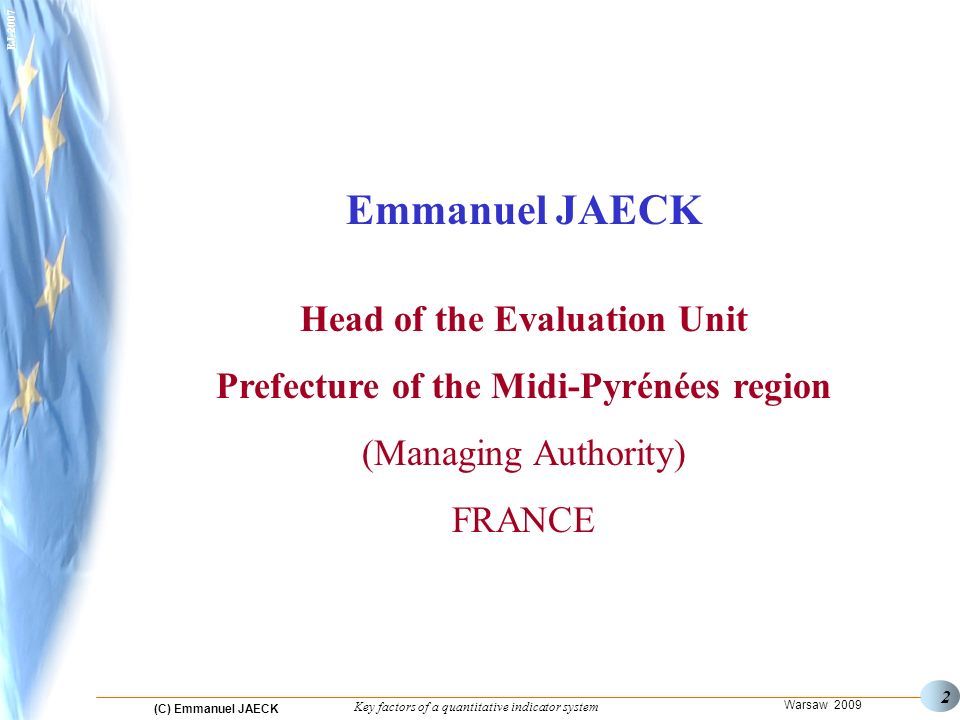 (C) Emmanuel JAECK Warsaw 2009 Key factors of a quantitative indicator system EJ Emmanuel JAECK Head of the Evaluation Unit Prefecture of the Midi-Pyrénées region (Managing Authority) FRANCE