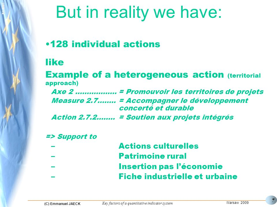 (C) Emmanuel JAECK Warsaw 2009 Key factors of a quantitative indicator system EJ But in reality we have: 128 individual actions like Example of a heterogeneous action (territorial approach) Axe 2 ………..…….= Promouvoir les territoires de projets Measure 2.7….....= Accompagner le développement concerté et durable Action 2.7.2……..